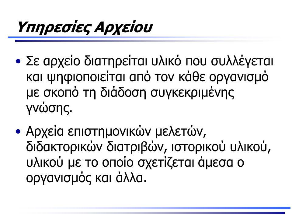 Υπηρεσίες Αρχείου •Σε αρχείο διατηρείται υλικό που συλλέγεται και ψηφιοποιείται από τον κάθε οργανισμό με σκοπό τη διάδοση συγκεκριμένης γνώσης.