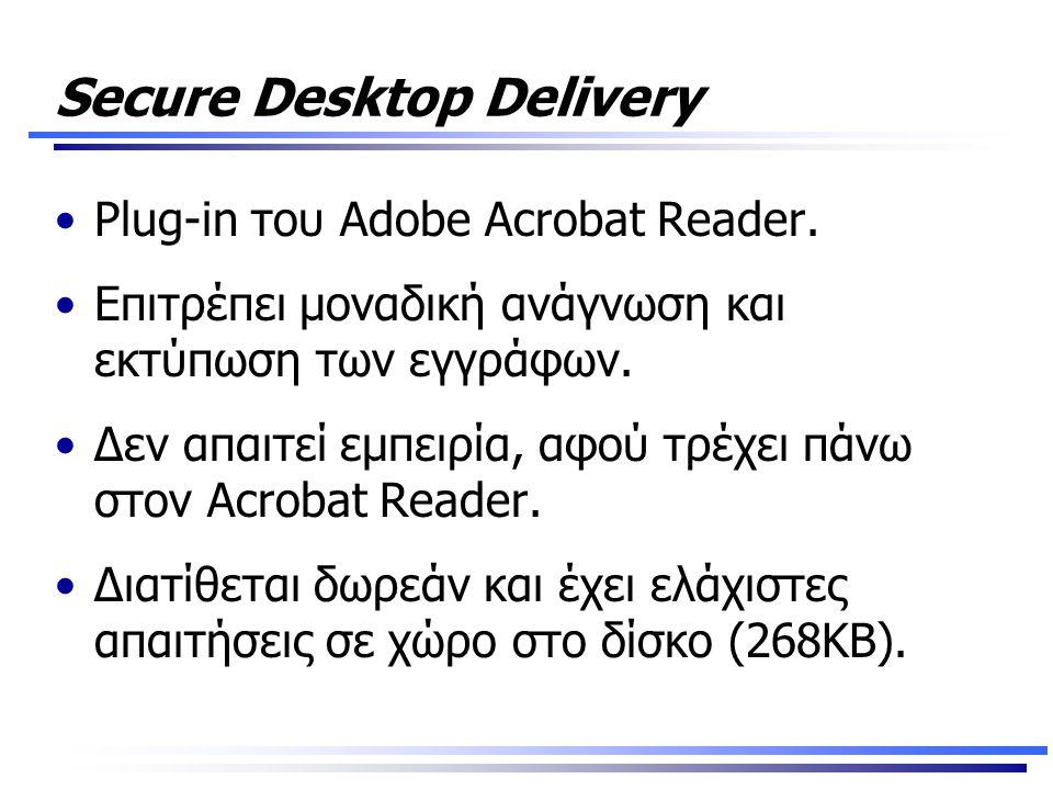 Secure Desktop Delivery •Plug-in του Adobe Acrobat Reader. •Επιτρέπει μοναδική ανάγνωση και εκτύπωση των εγγράφων. •Δεν απαιτεί εμπειρία, αφού τρέχει