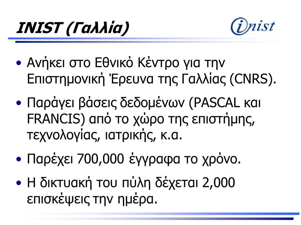 INIST (Γαλλία) •Ανήκει στο Εθνικό Κέντρο για την Επιστημονική Έρευνα της Γαλλίας (CNRS). •Παράγει βάσεις δεδομένων (PASCAL και FRANCIS) από το χώρο τη
