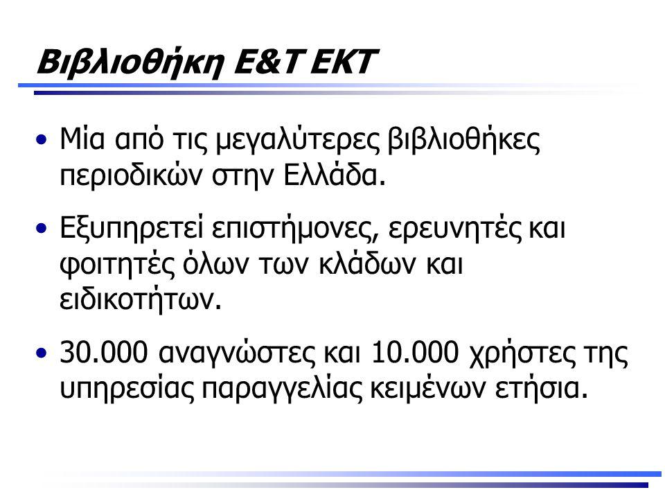 Βιβλιοθήκη Ε&Τ ΕΚΤ •Μία από τις μεγαλύτερες βιβλιοθήκες περιοδικών στην Ελλάδα. •Εξυπηρετεί επιστήμονες, ερευνητές και φοιτητές όλων των κλάδων και ει
