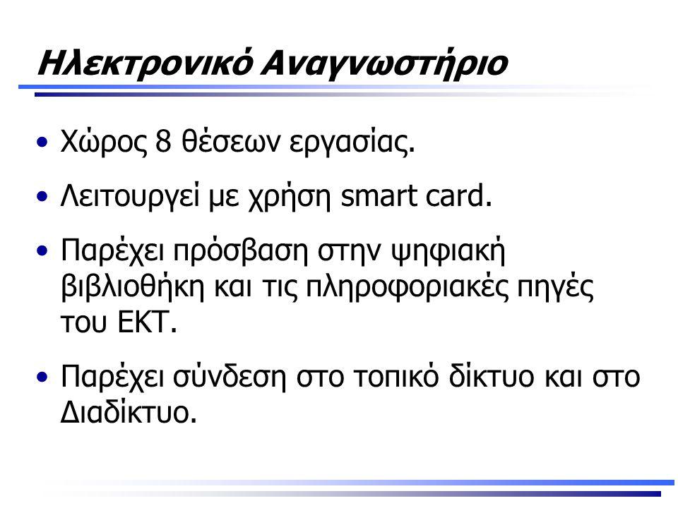 Ηλεκτρονικό Αναγνωστήριο •Χώρος 8 θέσεων εργασίας. •Λειτουργεί με χρήση smart card. •Παρέχει πρόσβαση στην ψηφιακή βιβλιοθήκη και τις πληροφοριακές πη