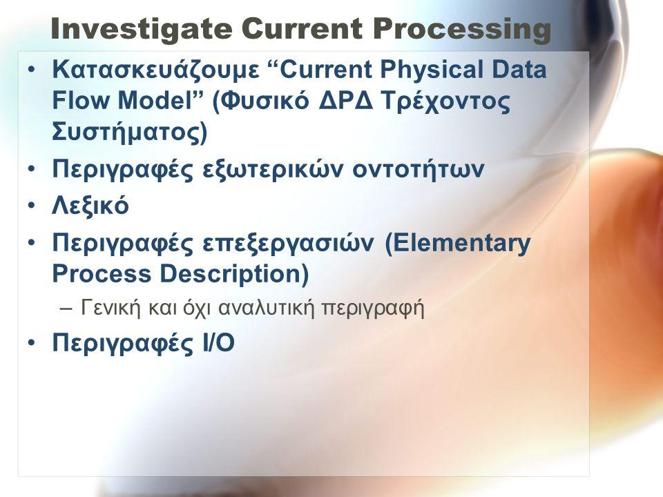 "Investigate Current Processing •Kατασκευάζουμε ""Current Physical Data Flow Model"" (Φυσικό ΔΡΔ Τρέχοντος Συστήματος) •Περιγραφές εξωτερικών οντοτήτων •"