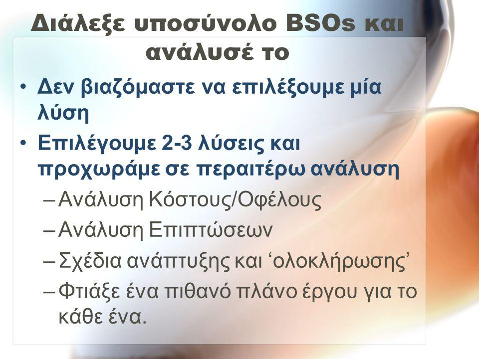 Διάλεξε υποσύνολο BSOs και ανάλυσέ το •Δεν βιαζόμαστε να επιλέξουμε μία λύση •Επιλέγουμε 2-3 λύσεις και προχωράμε σε περαιτέρω ανάλυση –Ανάλυση Κόστου