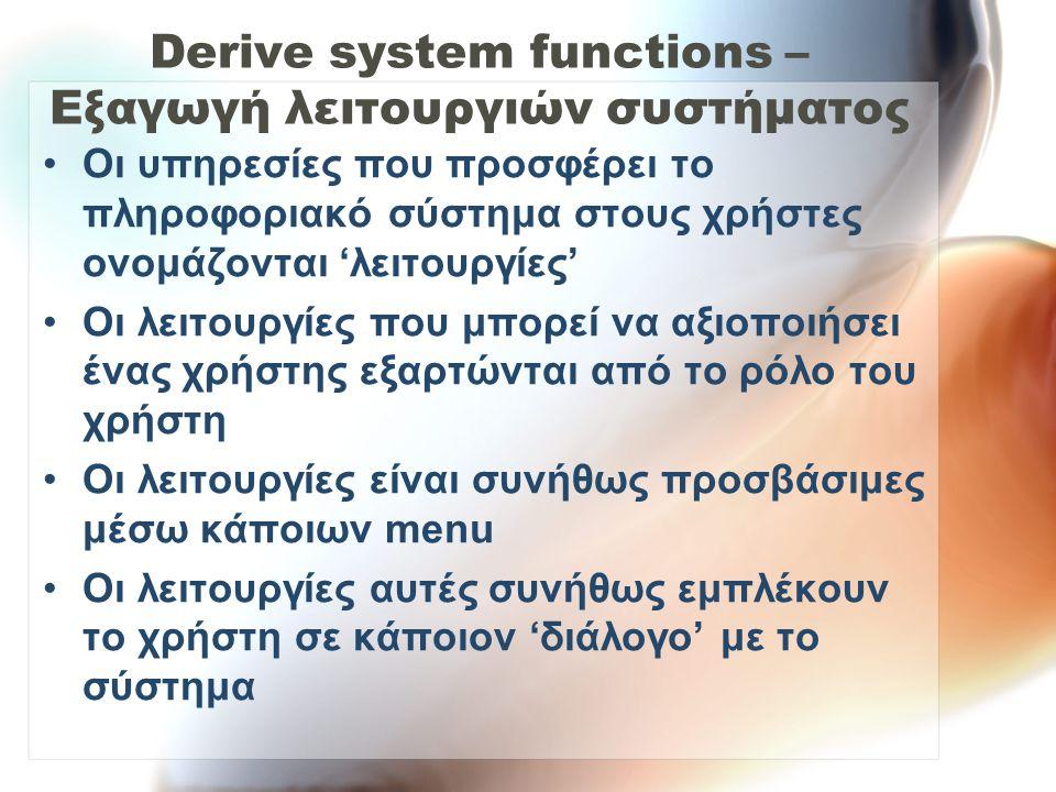 Derive system functions – Εξαγωγή λειτουργιών συστήματος •Οι υπηρεσίες που προσφέρει το πληροφοριακό σύστημα στους χρήστες ονομάζονται 'λειτουργίες' •