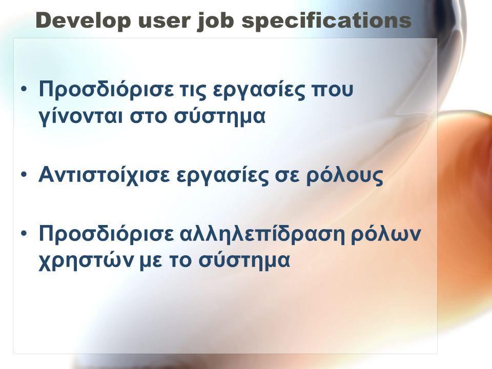 Develop user job specifications •Προσδιόρισε τις εργασίες που γίνονται στο σύστημα •Αντιστοίχισε εργασίες σε ρόλους •Προσδιόρισε αλληλεπίδραση ρόλων χ