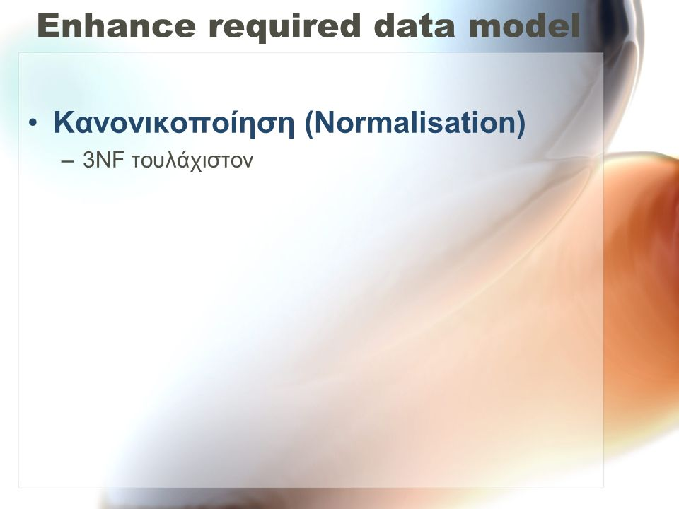 Enhance required data model •Κανονικοποίηση (Normalisation) –3NF τουλάχιστον