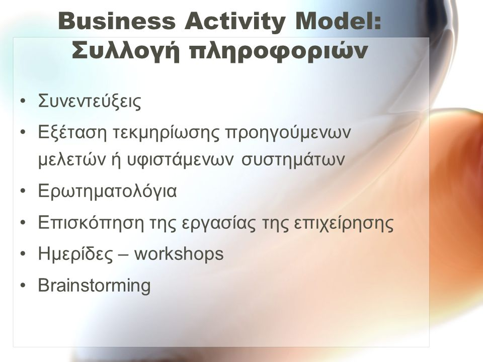 Business Activity Model: Συλλογή πληροφοριών •Συνεντεύξεις •Εξέταση τεκμηρίωσης προηγούμενων μελετών ή υφιστάμενων συστημάτων •Ερωτηματολόγια •Επισκόπ