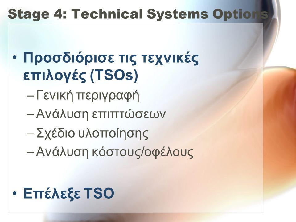 Stage 4: Technical Systems Options •Προσδιόρισε τις τεχνικές επιλογές (TSOs) –Γενική περιγραφή –Ανάλυση επιπτώσεων –Σχέδιο υλοποίησης –Ανάλυση κόστους