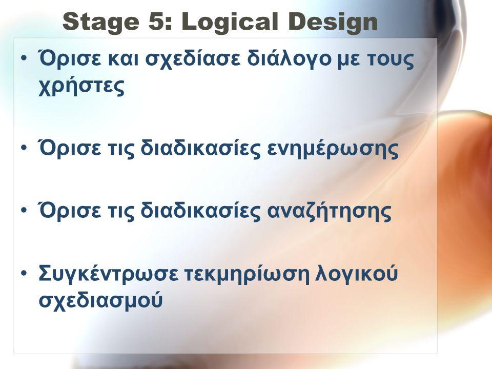 Stage 5: Logical Design •Όρισε και σχεδίασε διάλογο με τους χρήστες •Όρισε τις διαδικασίες ενημέρωσης •Όρισε τις διαδικασίες αναζήτησης •Συγκέντρωσε τ