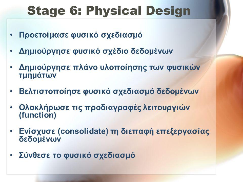 Stage 6: Physical Design •Προετοίμασε φυσικό σχεδιασμό •Δημιούργησε φυσικό σχέδιο δεδομένων •Δημιούργησε πλάνο υλοποίησης των φυσικών τμημάτων •Βελτισ