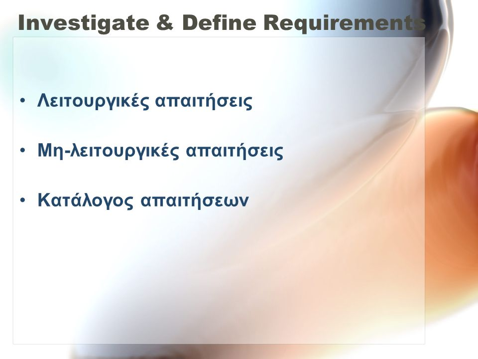 Investigate & Define Requirements •Λειτουργικές απαιτήσεις •Μη-λειτουργικές απαιτήσεις •Κατάλογος απαιτήσεων