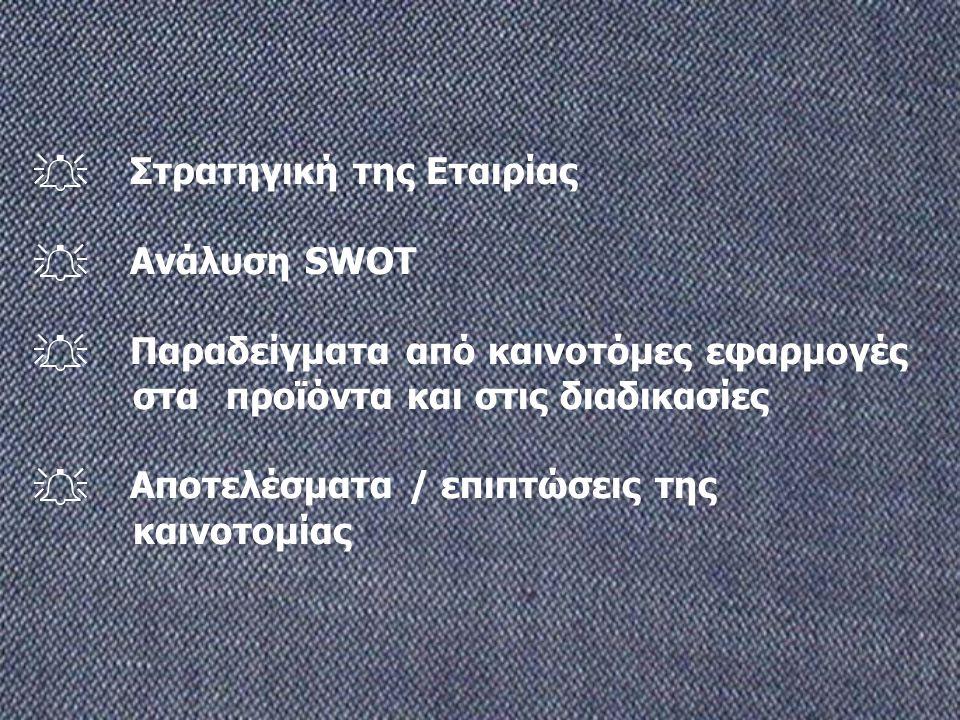  Στρατηγική της Εταιρίας  Ανάλυση SWOT  Παραδείγματα από καινοτόμες εφαρμογές στα προϊόντα και στις διαδικασίες  Αποτελέσματα / επιπτώσεις της και