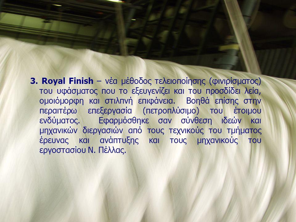 3. Royal Finish – νέα μέθοδος τελειοποίησης (φινιρίσματος) του υφάσματος που το εξευγενίζει και του προσδίδει λεία, ομοιόμορφη και στιλπνή επιφάνεια.