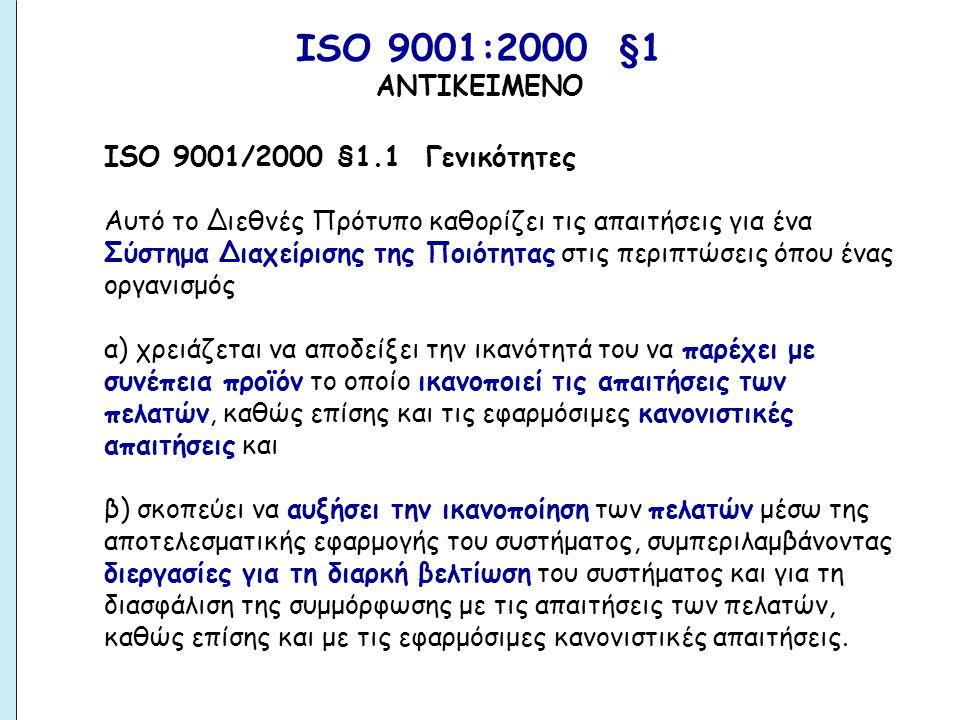 ISO 9001/2000 §1.1 Γενικότητες Αυτό το Διεθνές Πρότυπο καθορίζει τις απαιτήσεις για ένα Σύστημα Διαχείρισης της Ποιότητας στις περιπτώσεις όπου ένας οργανισμός α) χρειάζεται να αποδείξει την ικανότητά του να παρέχει με συνέπεια προϊόν το οποίο ικανοποιεί τις απαιτήσεις των πελατών, καθώς επίσης και τις εφαρμόσιμες κανονιστικές απαιτήσεις και β) σκοπεύει να αυξήσει την ικανοποίηση των πελατών μέσω της αποτελεσματικής εφαρμογής του συστήματος, συμπεριλαμβάνοντας διεργασίες για τη διαρκή βελτίωση του συστήματος και για τη διασφάλιση της συμμόρφωσης με τις απαιτήσεις των πελατών, καθώς επίσης και με τις εφαρμόσιμες κανονιστικές απαιτήσεις.