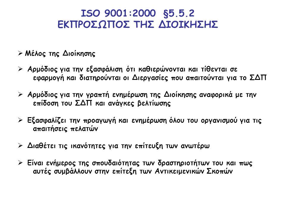 ΙSO 9001:2000 §5.5.2 ΕΚΠΡΟΣΩΠΟΣ ΤΗΣ ΔΙΟΙΚΗΣΗΣ  Μέλος της Διοίκησης  Αρμόδιος για την εξασφάλιση ότι καθιερώνονται και τίθενται σε εφαρμογή και διατηρούνται οι Διεργασίες που απαιτούνται για το ΣΔΠ  Αρμόδιος για την γραπτή ενημέρωση της Διοίκησης αναφορικά με την επίδοση του ΣΔΠ και ανάγκες βελτίωσης  Εξασφαλίζει την προαγωγή και ενημέρωση όλου του οργανισμού για τις απαιτήσεις πελατών  Διαθέτει τις ικανότητες για την επίτευξη των ανωτέρω  Είναι ενήμερος της σπουδαιότητας των δραστηριοτήτων του και πως αυτές συμβάλλουν στην επίτεξη των Αντικειμενικών Σκοπών