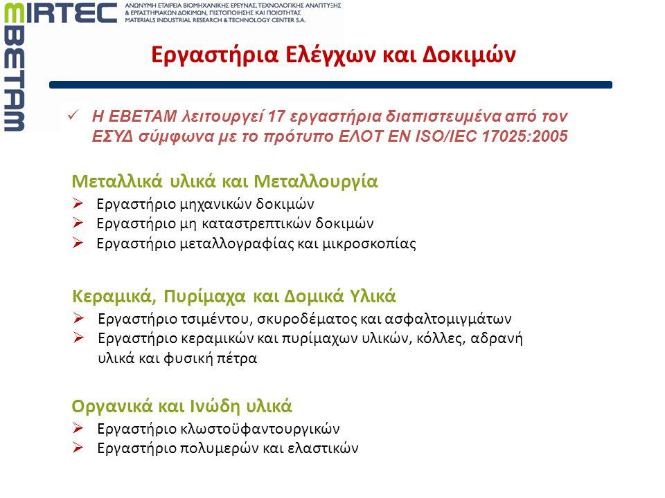 Εργαστήρια Ελέγχων και Δοκιμών  Η ΕΒΕΤΑΜ λειτουργεί 17 εργαστήρια διαπιστευμένα από τον ΕΣΥΔ σύμφωνα με το πρότυπο ΕΛΟΤ EN ISO/IEC 17025:2005 Κεραμικά, Πυρίμαχα και Δομικά Υλικά  Εργαστήριο τσιμέντου, σκυροδέματος και ασφαλτομιγμάτων  Εργαστήριο κεραμικών και πυρίμαχων υλικών, κόλλες, αδρανή υλικά και φυσική πέτρα Οργανικά και Ινώδη υλικά  Εργαστήριο κλωστοϋφαντουργικών  Εργαστήριο πολυμερών και ελαστικών Μεταλλικά υλικά και Μεταλλουργία  Εργαστήριο μηχανικών δοκιμών  Εργαστήριο μη καταστρεπτικών δοκιμών  Εργαστήριο μεταλλογραφίας και μικροσκοπίας