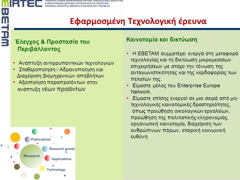 Εφαρμοσμένη Τεχνολογική έρευνα Έλεγχος & Προστασία του Περιβάλλοντος  Ανάπτυξη αντιρρυπαντικών τεχνολογιών  Σταθεροποίηση / Αδρανοποίηση και Διαχείριση βιομηχανικών αποβλήτων  Αξιοποίηση παραπροϊόντων στην ανάπτυξη νέων προϊόντων Καινοτομία και δικτύωση  Η ΕΒΕΤΑΜ συμμετέχει ενεργά στη μεταφορά τεχνολογίας και τη δικτύωση μικρομεσαίων επιχειρήσεων με στόχο την τόνωση της ανταγωνιστικότητας και της κερδοφορίας των πελατών της.