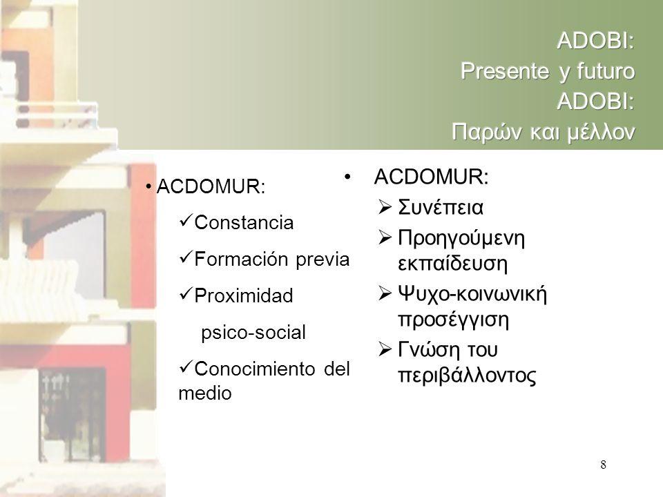 8 • ACDOMUR:  Constancia  Formación previa  Proximidad psico-social  Conocimiento del medio • ACDOMUR:  Συνέπεια  Προηγούμενη εκπαίδευση  Ψυχο-κοινωνική προσέγγιση  Γνώση του περιβάλλοντος