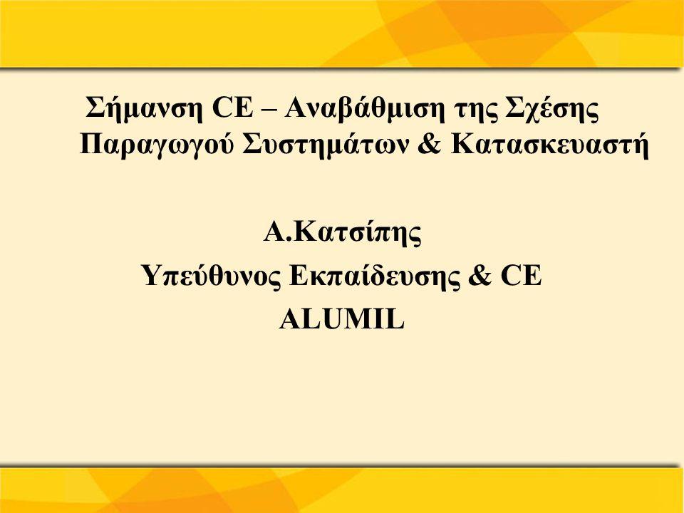 Σήμανση CE – Αναβάθμιση της Σχέσης Παραγωγού Συστημάτων & Κατασκευαστή Α.Κατσίπης Υπεύθυνος Εκπαίδευσης & CE ALUMIL