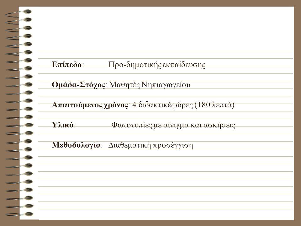 Επίπεδο: Προ-δημοτικής εκπαίδευσης Ομάδα-Στόχος: Μαθητές Νηπιαγωγείου Απαιτούμενος χρόνος: 4 διδακτικές ώρες (180 λεπτά) Υλικό: Φωτοτυπίες με αίνιγμα