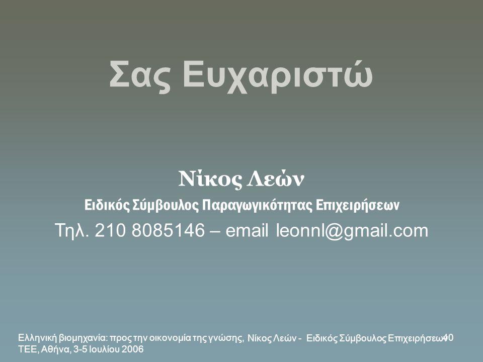Ελληνική βιομηχανία: προς την οικονομία της γνώσης, ΤΕΕ, Αθήνα, 3-5 Ιουλίου 2006 Νίκος Λεών - Ειδικός Σύμβουλος Επιχειρήσεων 40 Σας Ευχαριστώ Νίκος Λε