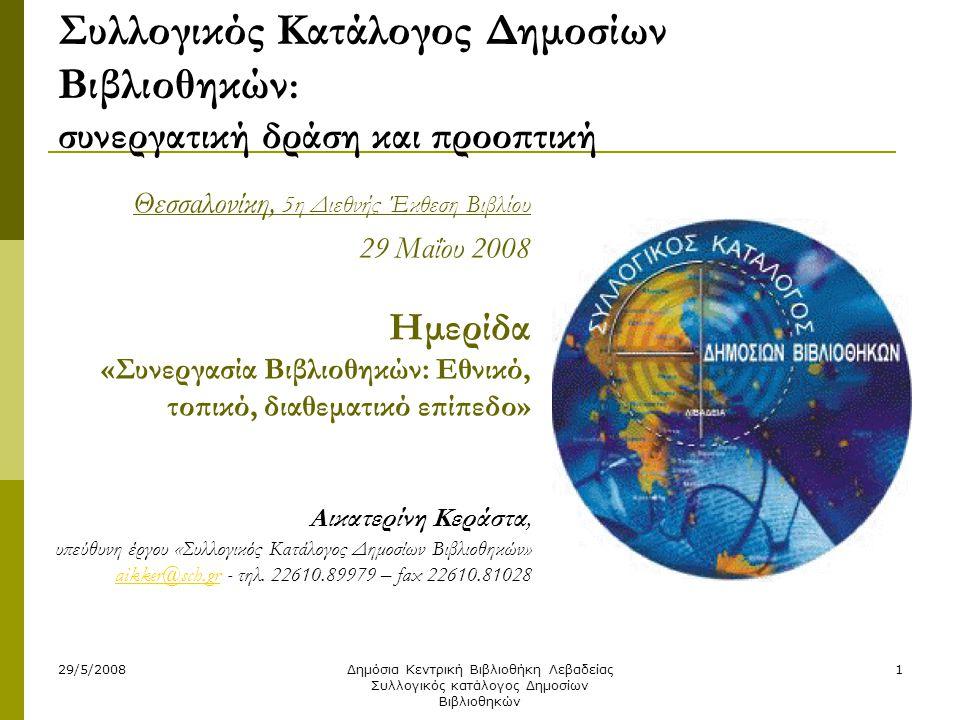 29/5/2008Δημόσια Κεντρική Βιβλιοθήκη Λεβαδείας Συλλογικός κατάλογος Δημοσίων Βιβλιοθηκών 1 Συλλογικός Κατάλογος Δημοσίων Βιβλιοθηκών : συνεργατική δράση και προοπτική Θεσσαλονίκη, 5η Διεθνής Έκθεση Βιβλίου 29 Μαΐου 2008 Ημερίδα «Συνεργασία Βιβλιοθηκών: Εθνικό, τοπικό, διαθεματικό επίπεδο» Αικατερίνη Κεράστα, υπεύθυνη έργου «Συλλογικός Κατάλογος Δημοσίων Βιβλιοθηκών» aikker@sch.gr - τηλ.