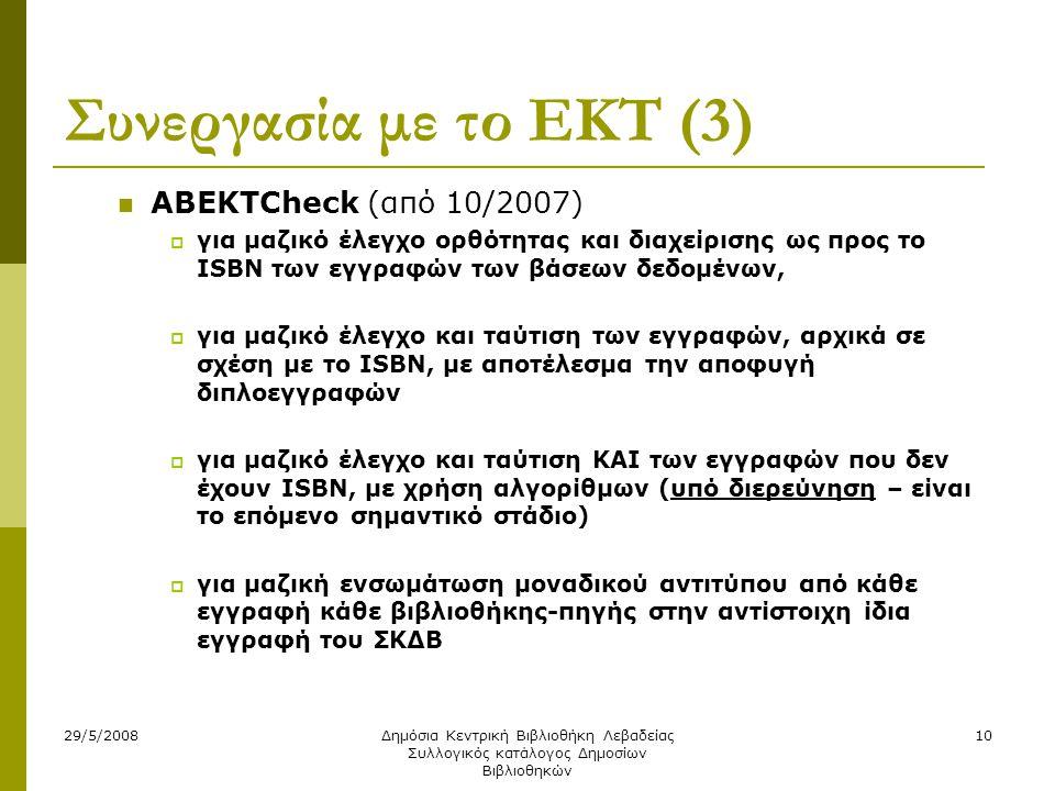 29/5/2008Δημόσια Κεντρική Βιβλιοθήκη Λεβαδείας Συλλογικός κατάλογος Δημοσίων Βιβλιοθηκών 10 Συνεργασία με το ΕΚΤ (3)  ABEKTCheck (από 10/2007)  για μαζικό έλεγχο ορθότητας και διαχείρισης ως προς το ISBN των εγγραφών των βάσεων δεδομένων,  για μαζικό έλεγχο και ταύτιση των εγγραφών, αρχικά σε σχέση με το ISBN, με αποτέλεσμα την αποφυγή διπλοεγγραφών  για μαζικό έλεγχο και ταύτιση ΚΑΙ των εγγραφών που δεν έχουν ISBN, με χρήση αλγορίθμων (υπό διερεύνηση – είναι το επόμενο σημαντικό στάδιο)  για μαζική ενσωμάτωση μοναδικού αντιτύπου από κάθε εγγραφή κάθε βιβλιοθήκης-πηγής στην αντίστοιχη ίδια εγγραφή του ΣΚΔΒ