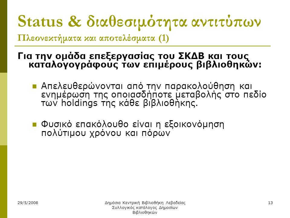 29/5/2008Δημόσια Κεντρική Βιβλιοθήκη Λεβαδείας Συλλογικός κατάλογος Δημοσίων Βιβλιοθηκών 13 Status & διαθεσιμότητα αντιτύπων Πλεονεκτήματα και αποτελέσματα (1) Για την ομάδα επεξεργασίας του ΣΚΔΒ και τους καταλογογράφους των επιμέρους βιβλιοθηκών:  Απελευθερώνονται από την παρακολούθηση και ενημέρωση της οποιασδήποτε μεταβολής στο πεδίο των holdings της κάθε βιβλιοθήκης.