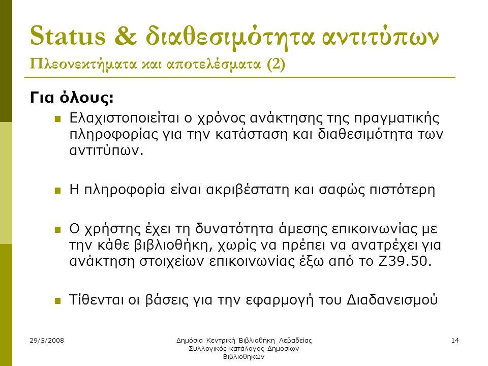 29/5/2008Δημόσια Κεντρική Βιβλιοθήκη Λεβαδείας Συλλογικός κατάλογος Δημοσίων Βιβλιοθηκών 14 Status & διαθεσιμότητα αντιτύπων Πλεονεκτήματα και αποτελέσματα (2) Για όλους:  Ελαχιστοποιείται ο χρόνος ανάκτησης της πραγματικής πληροφορίας για την κατάσταση και διαθεσιμότητα των αντιτύπων.