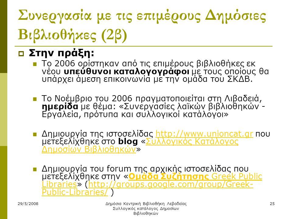 29/5/2008Δημόσια Κεντρική Βιβλιοθήκη Λεβαδείας Συλλογικός κατάλογος Δημοσίων Βιβλιοθηκών 25 Συνεργασία με τις επιμέρους Δημόσιες Βιβλιοθήκες (2β)  Στην πράξη:  Το 2006 ορίστηκαν από τις επιμέρους βιβλιοθήκες εκ νέου υπεύθυνοι καταλογογράφοι με τους οποίους θα υπάρχει άμεση επικοινωνία με την ομάδα του ΣΚΔΒ.