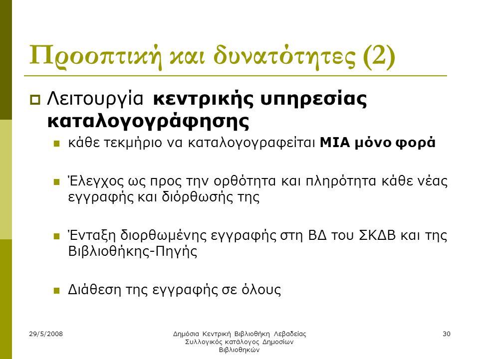 29/5/2008Δημόσια Κεντρική Βιβλιοθήκη Λεβαδείας Συλλογικός κατάλογος Δημοσίων Βιβλιοθηκών 30 Προοπτική και δυνατότητες (2)  Λειτουργία κεντρικής υπηρεσίας καταλογογράφησης  κάθε τεκμήριο να καταλογογραφείται ΜΙΑ μόνο φορά  Έλεγχος ως προς την ορθότητα και πληρότητα κάθε νέας εγγραφής και διόρθωσής της  Ένταξη διορθωμένης εγγραφής στη ΒΔ του ΣΚΔΒ και της Βιβλιοθήκης-Πηγής  Διάθεση της εγγραφής σε όλους