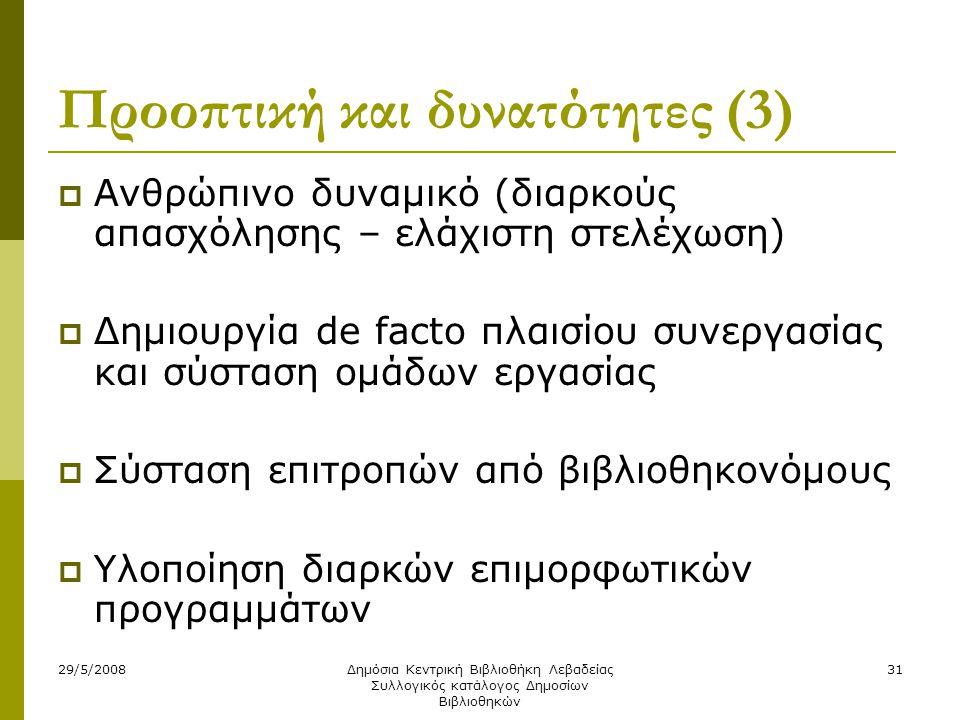 29/5/2008Δημόσια Κεντρική Βιβλιοθήκη Λεβαδείας Συλλογικός κατάλογος Δημοσίων Βιβλιοθηκών 31 Προοπτική και δυνατότητες (3)  Ανθρώπινο δυναμικό (διαρκούς απασχόλησης – ελάχιστη στελέχωση)  Δημιουργία de facto πλαισίου συνεργασίας και σύσταση ομάδων εργασίας  Σύσταση επιτροπών από βιβλιοθηκονόμους  Υλοποίηση διαρκών επιμορφωτικών προγραμμάτων