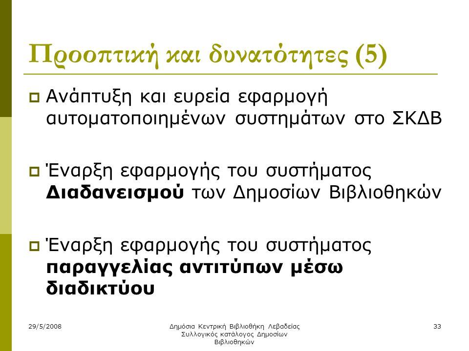 29/5/2008Δημόσια Κεντρική Βιβλιοθήκη Λεβαδείας Συλλογικός κατάλογος Δημοσίων Βιβλιοθηκών 33 Προοπτική και δυνατότητες (5)  Ανάπτυξη και ευρεία εφαρμογή αυτοματοποιημένων συστημάτων στο ΣΚΔΒ  Έναρξη εφαρμογής του συστήματος Διαδανεισμού των Δημοσίων Βιβλιοθηκών  Έναρξη εφαρμογής του συστήματος παραγγελίας αντιτύπων μέσω διαδικτύου