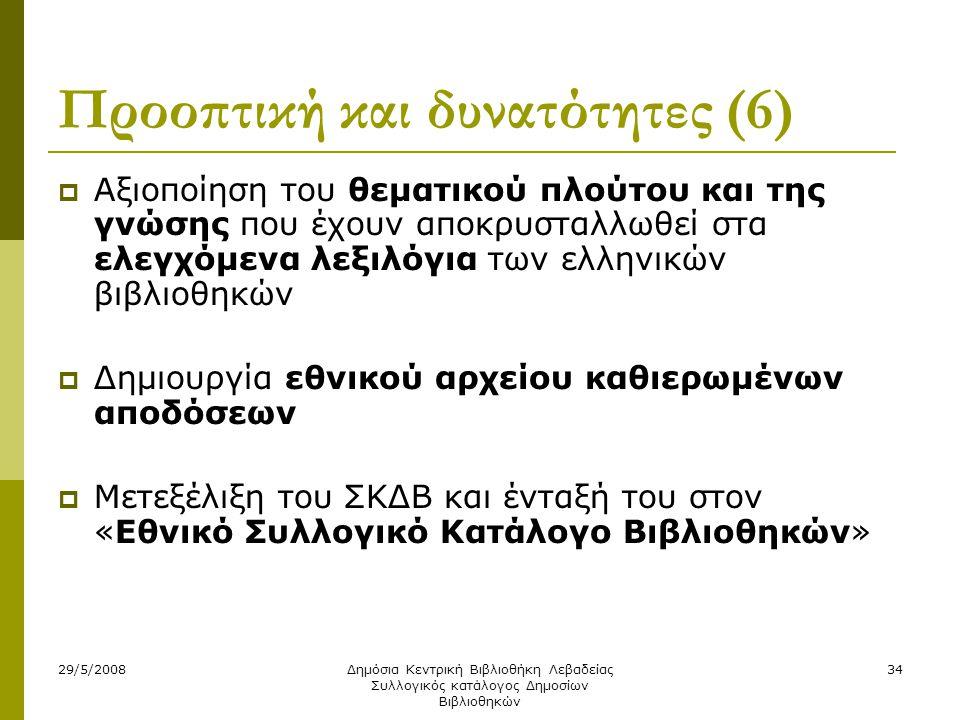 29/5/2008Δημόσια Κεντρική Βιβλιοθήκη Λεβαδείας Συλλογικός κατάλογος Δημοσίων Βιβλιοθηκών 34 Προοπτική και δυνατότητες (6)  Αξιοποίηση του θεματικού πλούτου και της γνώσης που έχουν αποκρυσταλλωθεί στα ελεγχόμενα λεξιλόγια των ελληνικών βιβλιοθηκών  Δημιουργία εθνικού αρχείου καθιερωμένων αποδόσεων  Μετεξέλιξη του ΣΚΔΒ και ένταξή του στον «Εθνικό Συλλογικό Κατάλογο Βιβλιοθηκών»
