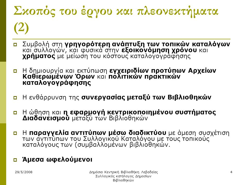 29/5/2008Δημόσια Κεντρική Βιβλιοθήκη Λεβαδείας Συλλογικός κατάλογος Δημοσίων Βιβλιοθηκών 4 Σκοπός του έργου και πλεονεκτήματα (2)  Συμβολή στη γρηγορότερη ανάπτυξη των τοπικών καταλόγων και συλλογών, και φυσικά στην εξοικονόμηση χρόνου και χρήματος με μείωση του κόστους καταλογογράφησης  Η δημιουργία και εκτύπωση εγχειριδίων προτύπων Αρχείων Καθιερωμένων Όρων και πολιτικών πρακτικών καταλογογράφησης  Η ενθάρρυνση της συνεργασίας μεταξύ των Βιβλιοθηκών  Η ώθηση και η εφαρμογή κεντρικοποιημένου συστήματος Διαδανεισμού μεταξύ των Βιβλιοθηκών  Η παραγγελία αντιτύπων μέσω διαδικτύου με άμεση συσχέτιση των αντιτύπων του Συλλογικού Καταλόγου με τους τοπικούς καταλόγους των (συμβαλλομένων βιβλιοθηκών.