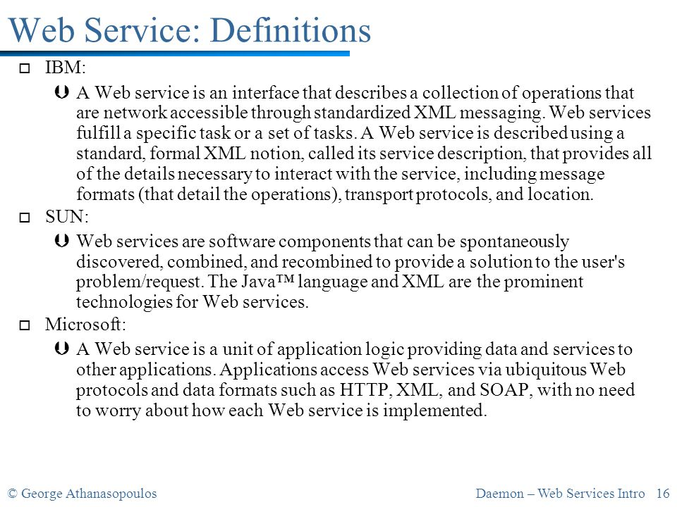 © George AthanasopoulosDaemon – Web Services Intro 16 Web Service: Definitions o IBM: ÞA Web service is an interface that describes a collection of operations that are network accessible through standardized XML messaging.