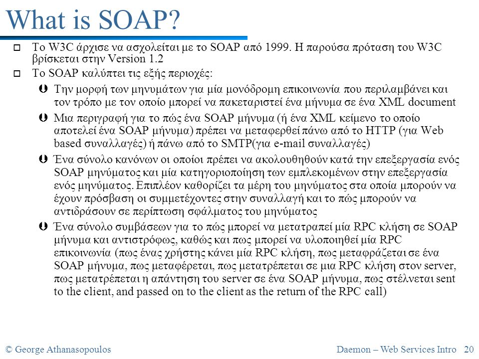 © George AthanasopoulosDaemon – Web Services Intro 20 What is SOAP? o To W3C άρχισε να ασχολείται με το SOAP από 1999. Η παρούσα πρόταση του W3C βρίσκ