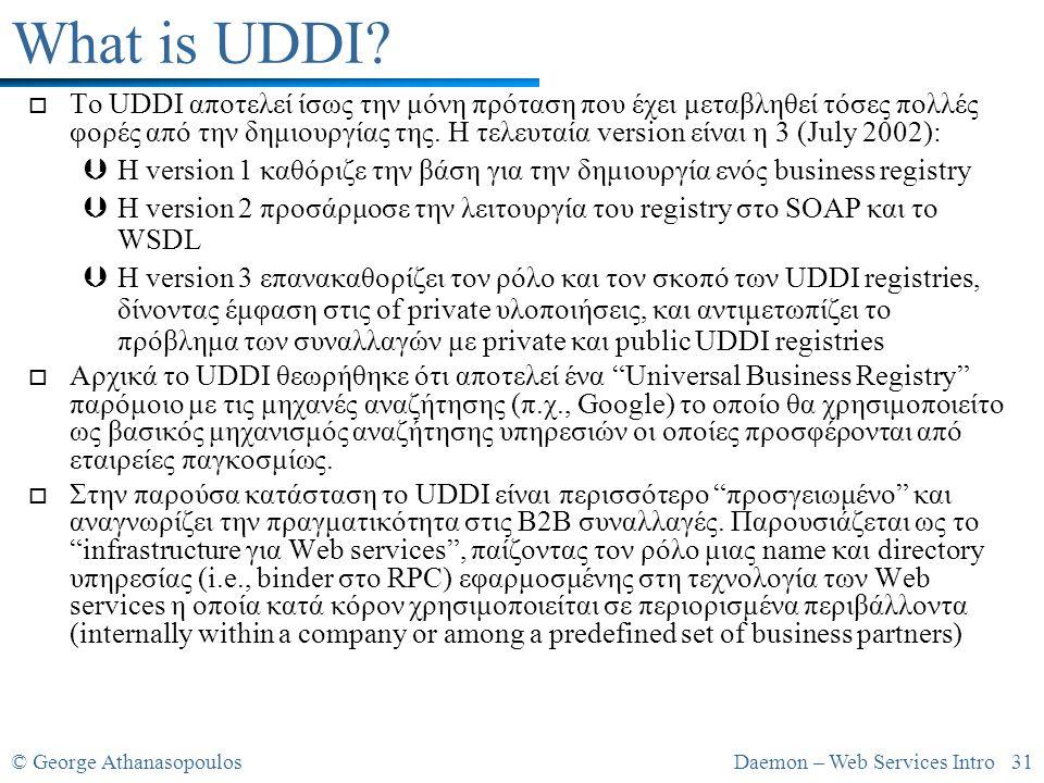 © George AthanasopoulosDaemon – Web Services Intro 31 What is UDDI? o Το UDDI αποτελεί ίσως την μόνη πρόταση που έχει μεταβληθεί τόσες πολλές φορές απ