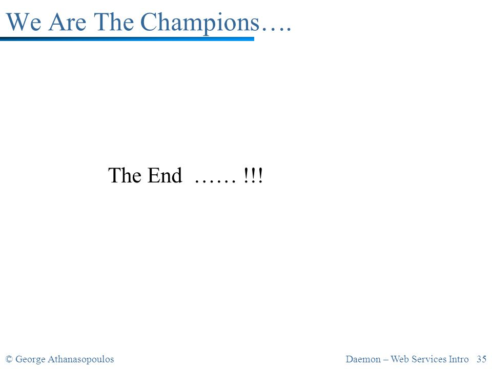 © George AthanasopoulosDaemon – Web Services Intro 35 We Are The Champions…. The End …… !!!