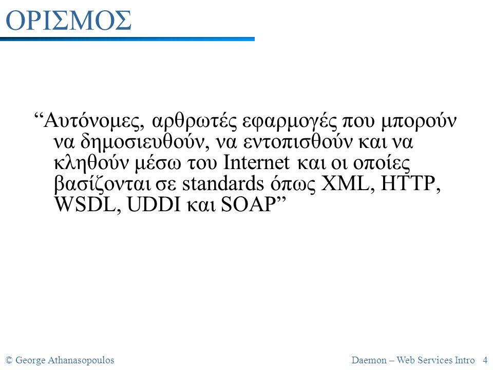© George AthanasopoulosDaemon – Web Services Intro 4 ΟΡΙΣΜΟΣ Αυτόνομες, αρθρωτές εφαρμογές που μπορούν να δημοσιευθούν, να εντοπισθούν και να κληθούν μέσω του Internet και οι οποίες βασίζονται σε standards όπως XML, HTTP, WSDL, UDDI και SOAP