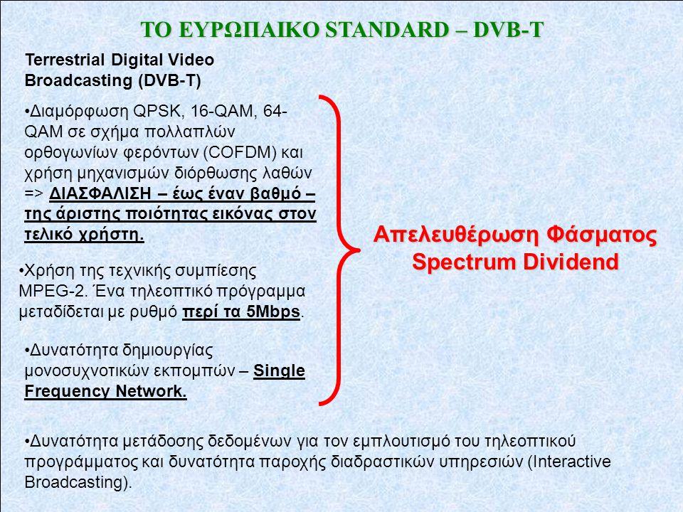 ΤΟ ΕΥΡΩΠΑΙΚΟ STANDARD – DVB-T Terrestrial Digital Video Broadcasting (DVB-T) •Διαμόρφωση QPSK, 16-QAM, 64- QAM σε σχήμα πολλαπλών ορθογωνίων φερόντων (COFDM) και χρήση μηχανισμών διόρθωσης λαθών => ΔΙΑΣΦΑΛΙΣΗ – έως έναν βαθμό – της άριστης ποιότητας εικόνας στον τελικό χρήστη.