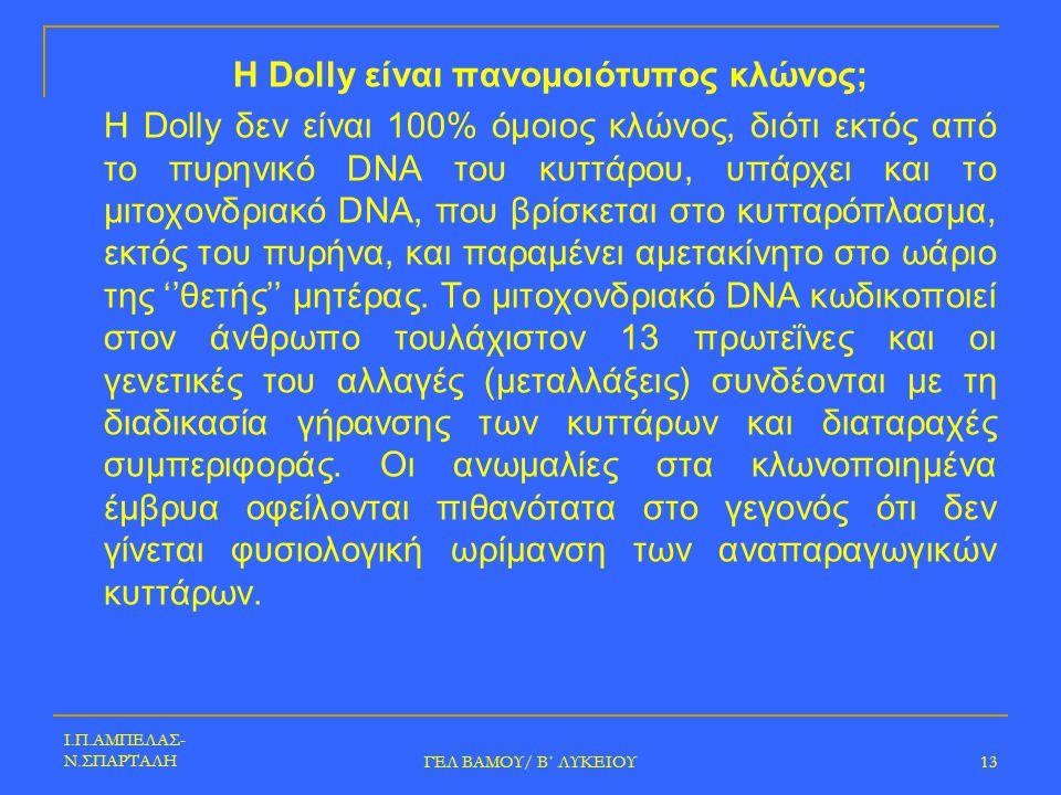 Ι.Π.ΑΜΠΕΛΑΣ- Ν.ΣΠΑΡΤΑΛΗ ΓΕΛ ΒΑΜΟΥ/ Β΄ ΛΥΚΕΙΟΥ 13 Η Dolly είναι πανομοιότυπος κλώνος; Η Dolly δεν είναι 100% όμοιος κλώνος, διότι εκτός από το πυρηνικό