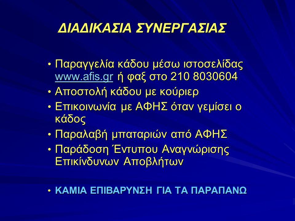 ΔΙΑΔΙΚΑΣΙΑ ΣΥΝΕΡΓΑΣΙΑΣ ΔΙΑΔΙΚΑΣΙΑ ΣΥΝΕΡΓΑΣΙΑΣ • Παραγγελία κάδου μέσω ιστοσελίδας www.afis.gr ή φαξ στο 210 8030604 www.afis.gr • Αποστολή κάδου με κούριερ • Επικοινωνία με ΑΦΗΣ όταν γεμίσει ο κάδος • Παραλαβή μπαταριών από ΑΦΗΣ • Παράδοση Έντυπου Αναγνώρισης Επικίνδυνων Αποβλήτων • ΚΑΜΙΑ ΕΠΙΒΑΡΥΝΣΗ ΓΙΑ ΤΑ ΠΑΡΑΠΑΝΩ