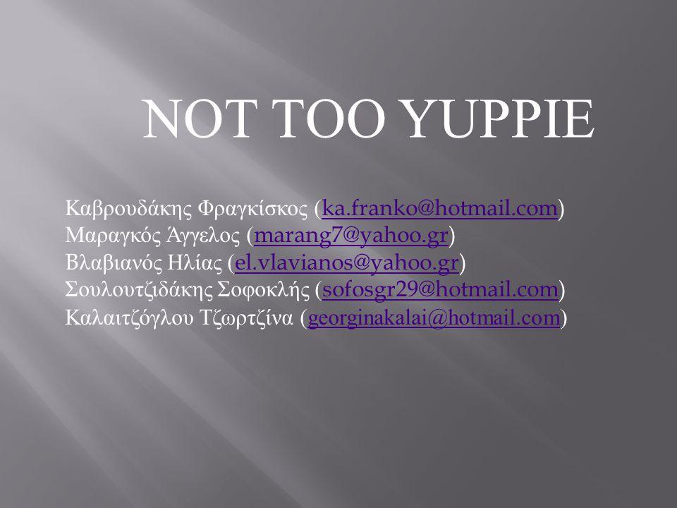 NOT TOO YUPPIE Καβρουδάκης Φραγκίσκος ( ka.franko@hotmail.com) ka.franko@hotmail.com Μαραγκός Άγγελος ( marang7@yahoo.gr) marang7@yahoo.gr B λαβιανός Ηλίας ( el.vlavianos@yahoo.gr) el.vlavianos@yahoo.gr Σουλουτζιδάκης Σοφοκλής ( sofosgr29@hotmail.com) sofosgr29@hotmail.com Καλαιτζόγλου Τζωρτζίνα (georginakalai@hotmail.com)georginakalai@hotmail.com