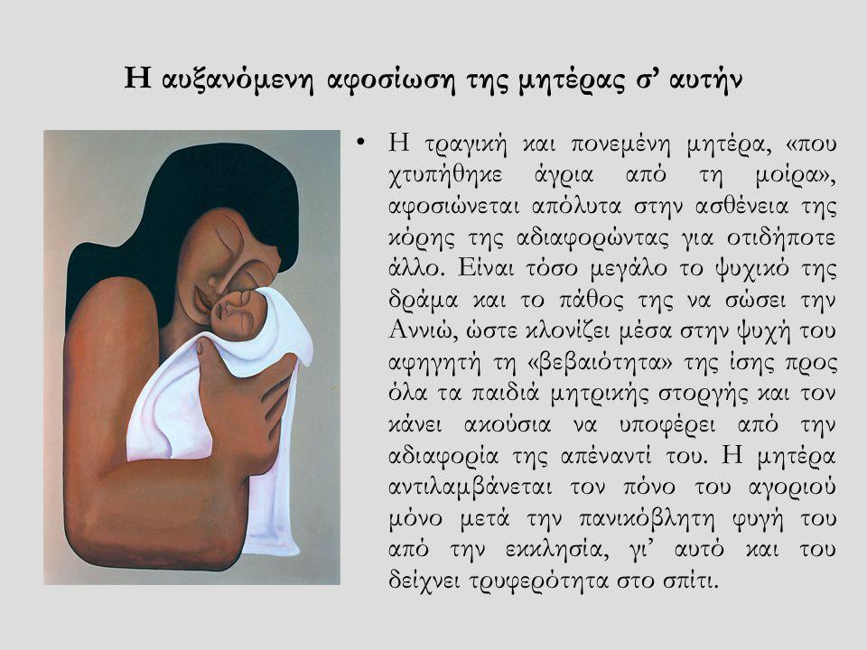 Η αυξανόμενη αφοσίωση της μητέρας σ' αυτήν •Η τραγική και πονεμένη μητέρα, «που χτυπήθηκε άγρια από τη μοίρα», αφοσιώνεται απόλυτα στην ασθένεια της κ