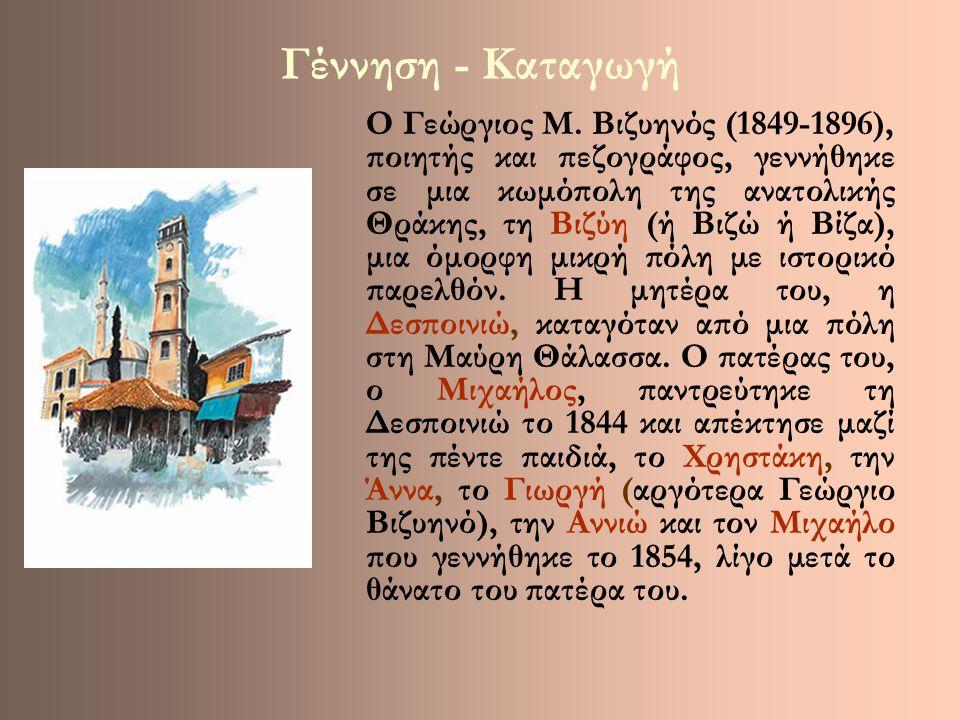 Γέννηση - Καταγωγή Ο Γεώργιος Μ. Βιζυηνός (1849-1896), ποιητής και πεζογράφος, γεννήθηκε σε μια κωμόπολη της ανατολικής Θράκης, τη Βιζύη (ή Βιζώ ή Βίζ