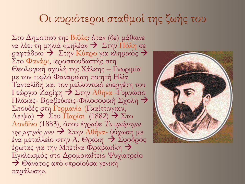 Τα διηγήματά του Έγραψε οκτώ διηγήματα σε πολύ μικρό χρονικό διάστημα: Το αμάρτημα της μητρός μου (1883), Μεταξύ Πειραιώς και Νεαπόλεως (1883), Ποίος ήτον ο φονεύς του αδελφού μου (1883), Αι συνέπειαι της παλαιάς ιστορίας (1884), Πρωτομαγιά (1884), Το μόνον της ζωής του ταξίδιον (1884), Διατί η μηλιά δεν έγεινε μηλέα (1885) και Ο Μοσκώβ-Σελήμ (μετά το 1886, ίσως το 1895).