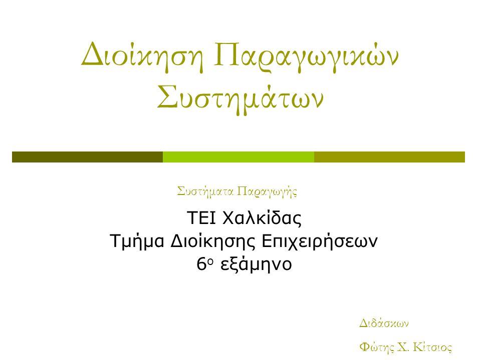 Διοίκηση Παραγωγικών Συστημάτων ΤΕΙ Χαλκίδας Τμήμα Διοίκησης Επιχειρήσεων 6 ο εξάμηνο Συστήματα Παραγωγής Διδάσκων Φώτης Χ. Κίτσιος