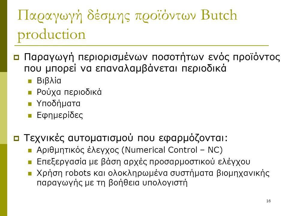 16 Παραγωγή δέσμης προϊόντων Butch production  Παραγωγή περιορισμένων ποσοτήτων ενός προϊόντος που μπορεί να επαναλαμβάνεται περιοδικά  Βιβλία  Ρού