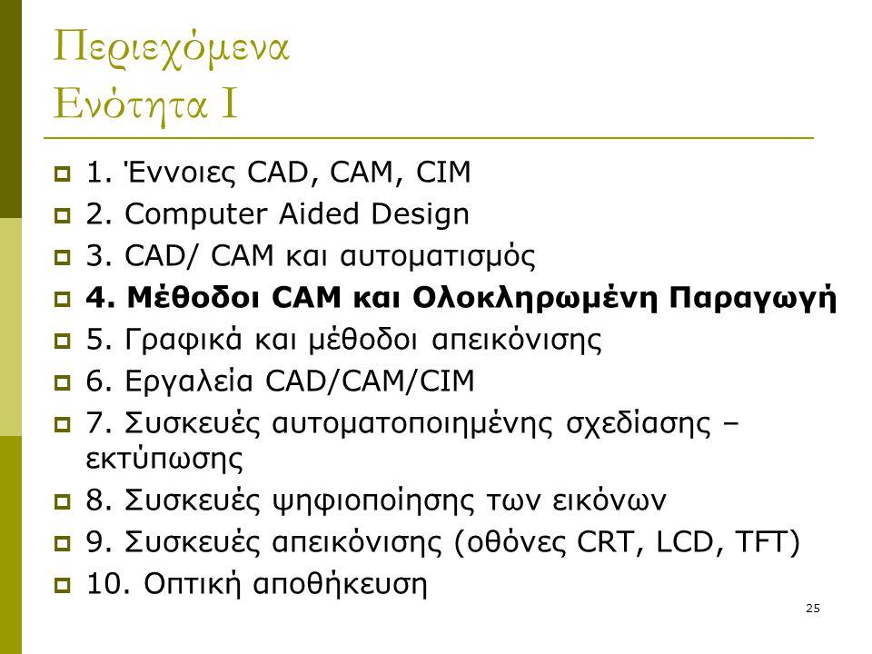 25 Περιεχόμενα Ενότητα Ι  1. Έννοιες CAD, CAM, CIM  2. Computer Aided Design  3. CAD/ CAM και αυτοματισμός  4. Μέθοδοι CAM και Ολοκληρωμένη Παραγω
